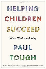 "Read a Q&A with Paul Tough, ""<a href=""http://greatergood.berkeley.edu/article/item/kids_need_more_than_just_brains_to_succeed"">Kids Need More Than Just Brains to Succeed</a>."""